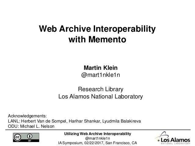 Utilizing Web Archive Interoperability @mart1nkle1n IA Symposium, 02/22/2017, San Francisco, CA Martin Klein @mart1nkle1n ...