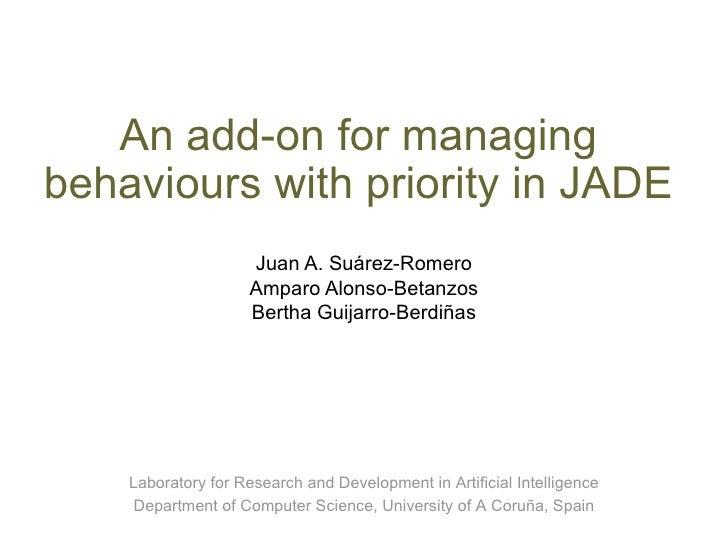 An add-on for managing behaviours with priority in JADE Juan A. Suárez-Romero Amparo Alonso-Betanzos Bertha Guijarro-Berdi...