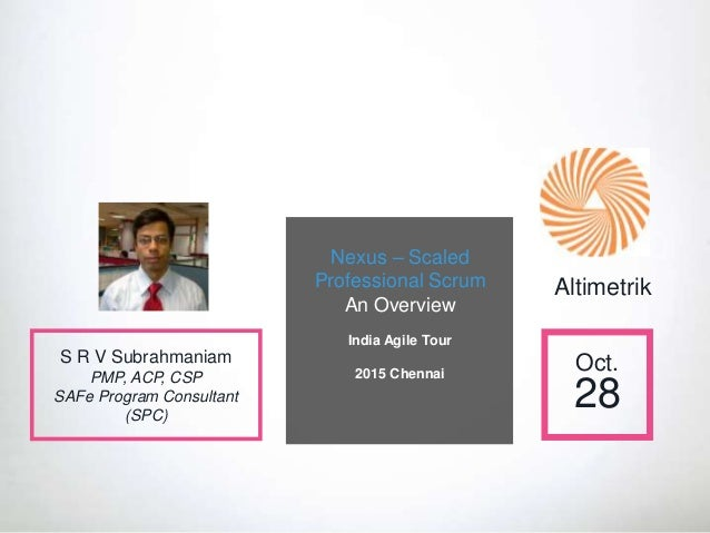 Nexus – Scaled Professional Scrum An Overview India Agile Tour 2015 Chennai Oct. 28 S R V Subrahmaniam PMP, ACP, CSP SAFe ...