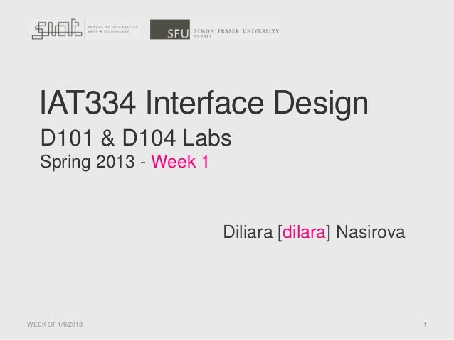 IAT334 Interface DesignWEEK OF 1/9/2013 1D101 & D104 LabsSpring 2013 - Week 1Diliara [dilara] Nasirova