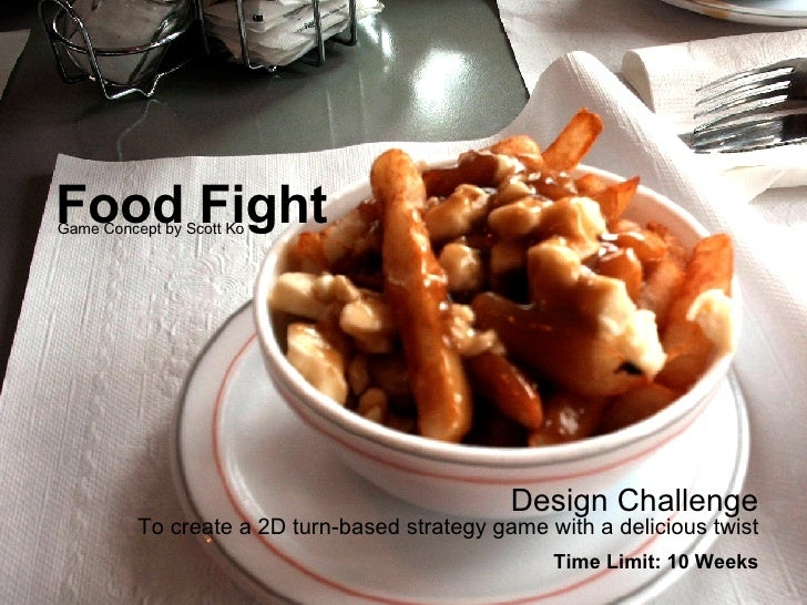 Food Fight Design Challenge To create a 2D turn-based strategy game with a delicious twist Time Limit: 10 Weeks Game Conce...