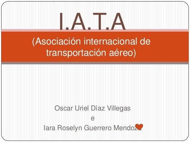 I.A.T.A(Asociación internacional de   transportación aéreo)      Oscar Uriel Díaz Villegas                  e  Iara Rosely...