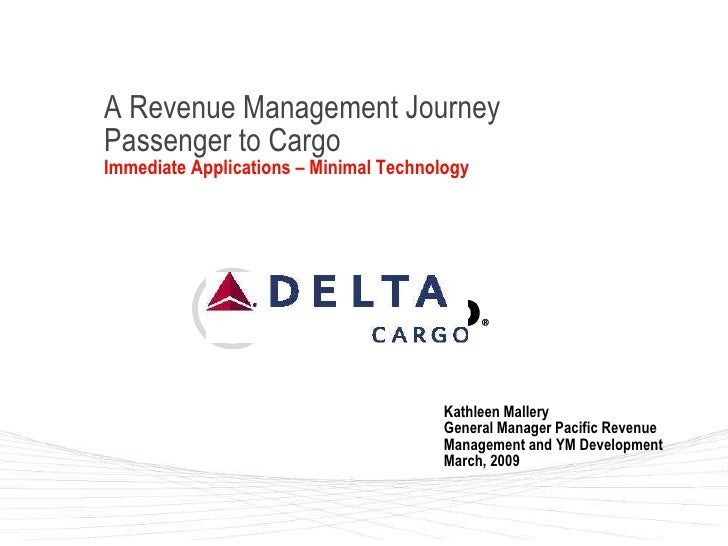 A Revenue Management Journey Passenger to Cargo Immediate Applications – Minimal Technology Kathleen Mallery General Manag...