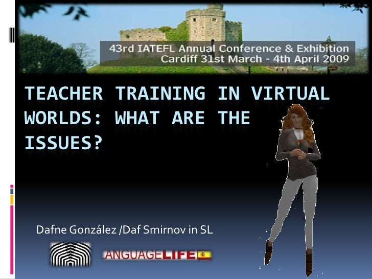 TEACHER TRAINING IN VIRTUAL WORLDS: WHAT ARE THE ISSUES?     Dafne González /Daf Smirnov in SL