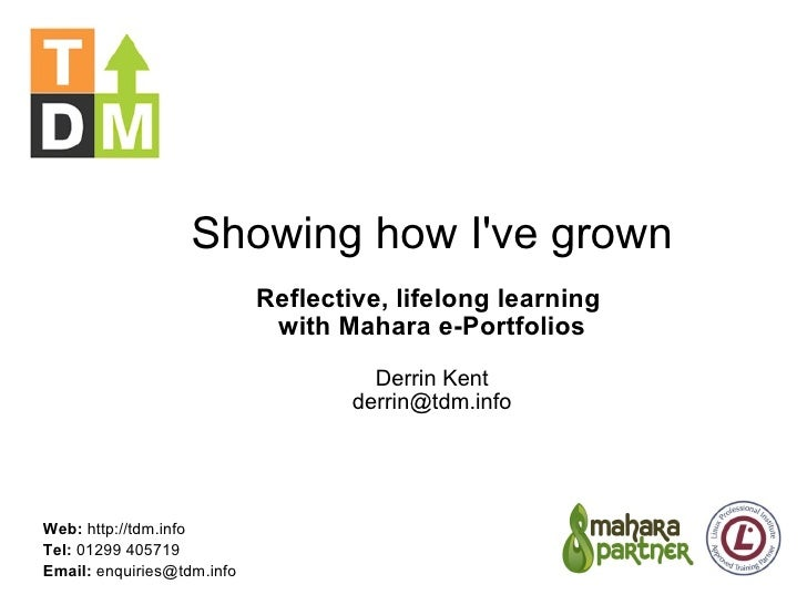 Showing how I've grown Reflective, lifelong learning  with Mahara e-Portfolios Derrin Kent [email_address] Web:  http://td...