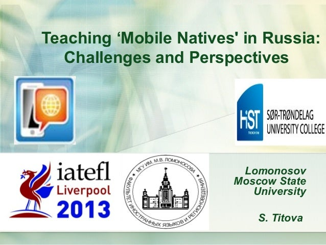 Teaching 'Mobile Natives in Russia:   Challenges and Perspectives                         Lomonosov                       ...