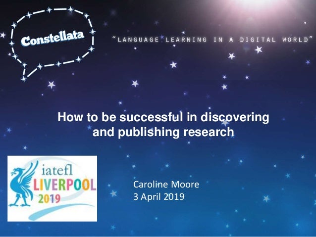 How to be successful in discovering and publishing research Caroline Moore 3 April 2019