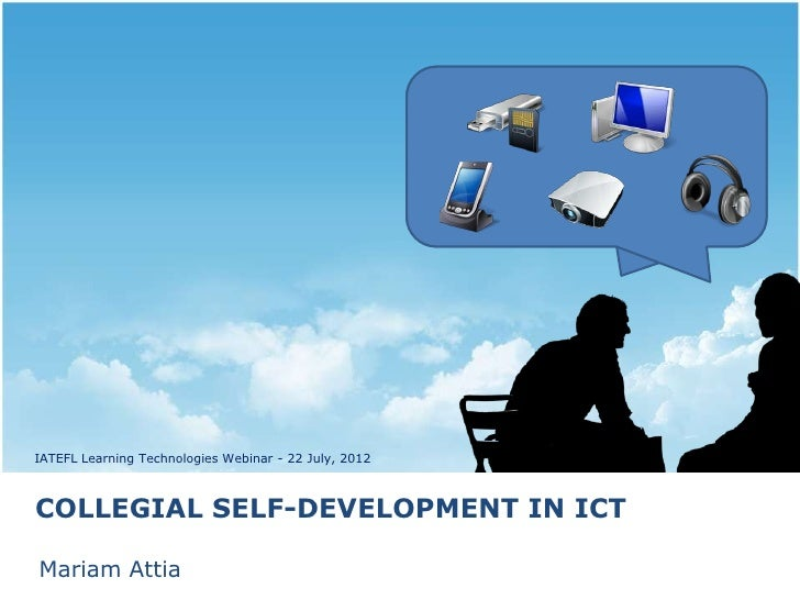 IATEFL Learning Technologies Webinar - 22 July, 2012COLLEGIAL SELF-DEVELOPMENT IN ICTMariam Attia