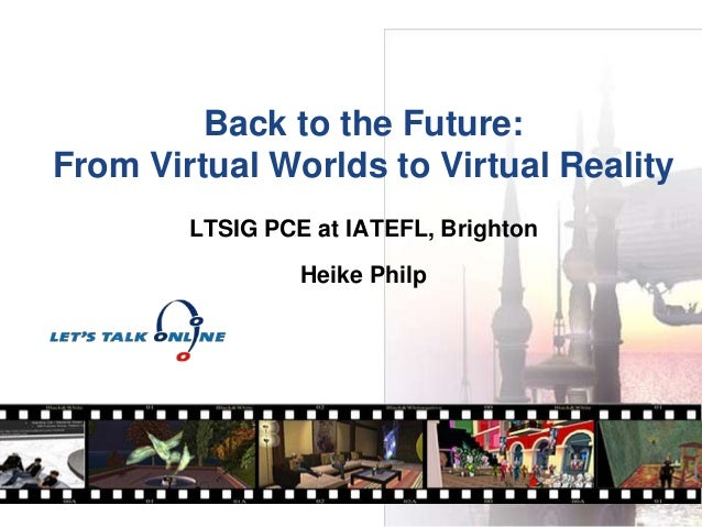 Back to the Future: From Virtual Worlds to Virtual Reality LTSIG PCE at IATEFL, Brighton Heike Philp