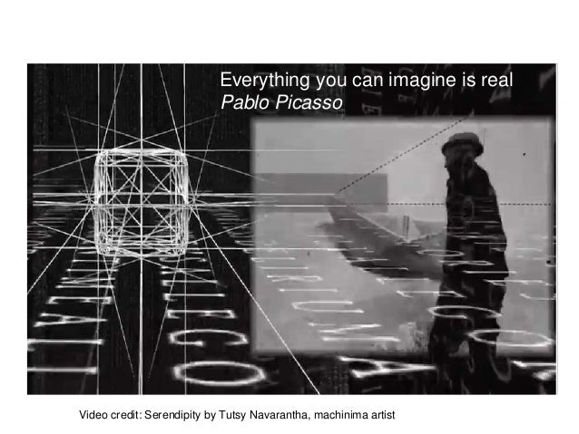 Everything you can imagine is real Pablo Picasso Video credit: Serendipity by Tutsy Navarantha, machinima artist