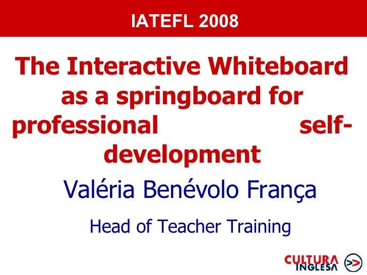 The Interactive Whiteboard as a springboard for professional  self-development Valéria Benévolo França Head of Teacher Tra...