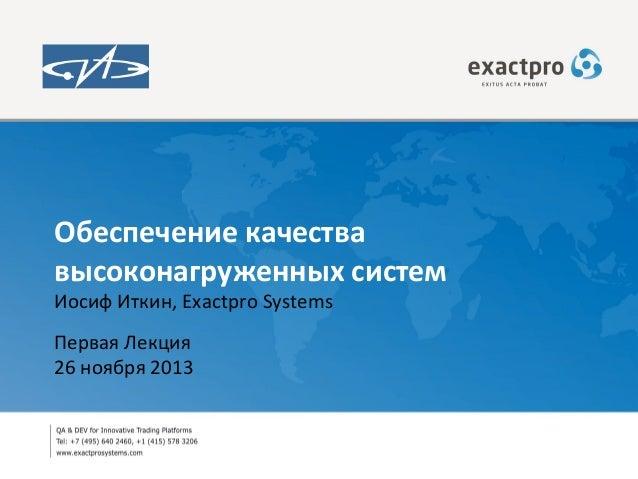 Обеспечение качества высоконагруженных систем Иосиф Иткин, Exactpro Systems Первая Лекция 26 ноября 2013