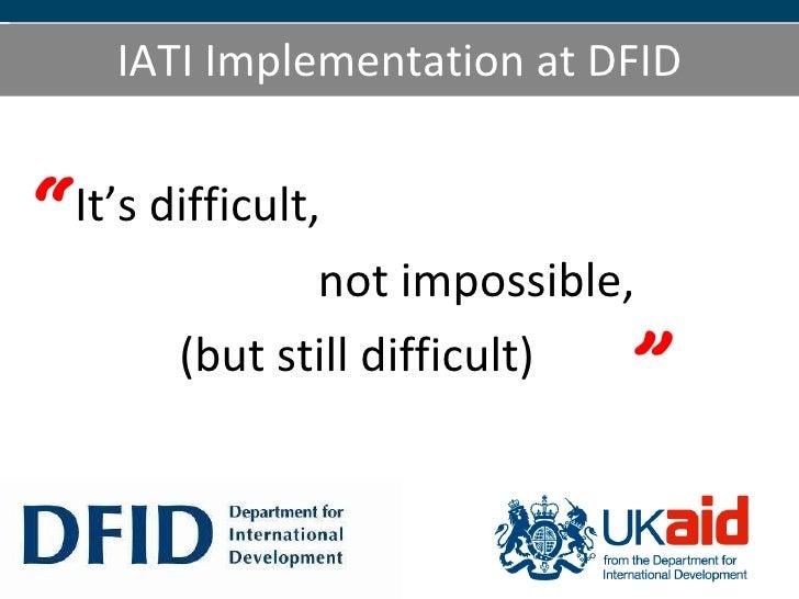 IATI Implementation at DFID <ul><li>It's difficult, </li></ul><ul><li>not impossible, </li></ul><ul><li>(but still difficu...