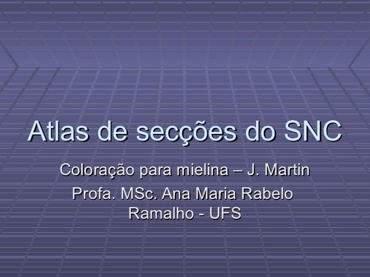 Atlas de secções do SNC  Coloração para mielina – J. Martin   Profa. MSc. Ana Maria Rabelo           Ramalho - UFS