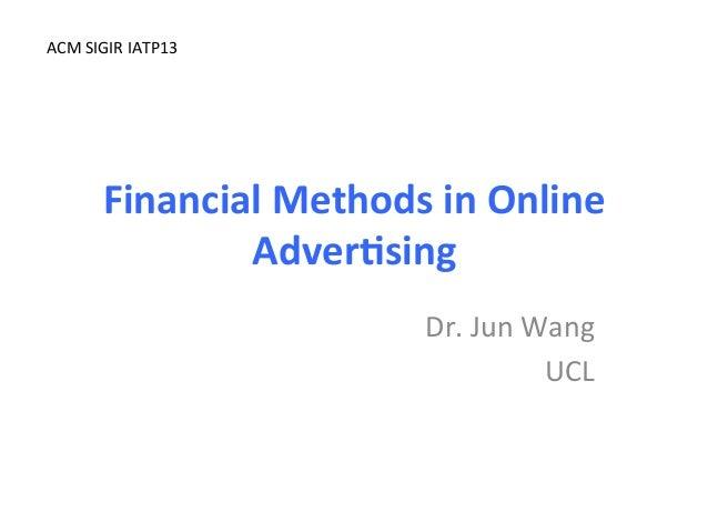 Financial  Methods  in  Online   Adver3sing   Dr.  Jun  Wang   UCL   ACM  SIGIR  IATP13