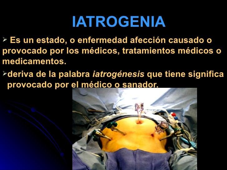 IATROGENIA <ul><li>Es un estado, o enfermedad afección causado o provocado por los médicos, tratamientos médicos o medicam...