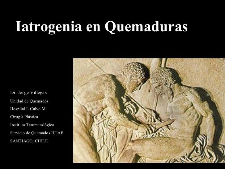 Iatrogenia en Quemaduras Dr. Jorge Villegas Unidad de Quemados Hospital L Calvo M Cirugía Plástica  Instituto Traumatológi...
