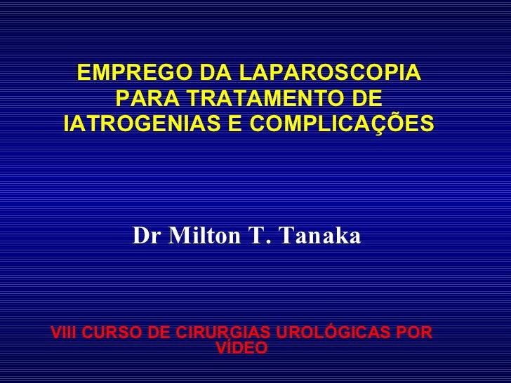 EMPREGO DA LAPAROSCOPIA PARA TRATAMENTO DE IATROGENIAS E COMPLICAÇÕES VIII CURSO DE CIRURGIAS UROLÓGICAS POR VÍDEO Dr Milt...