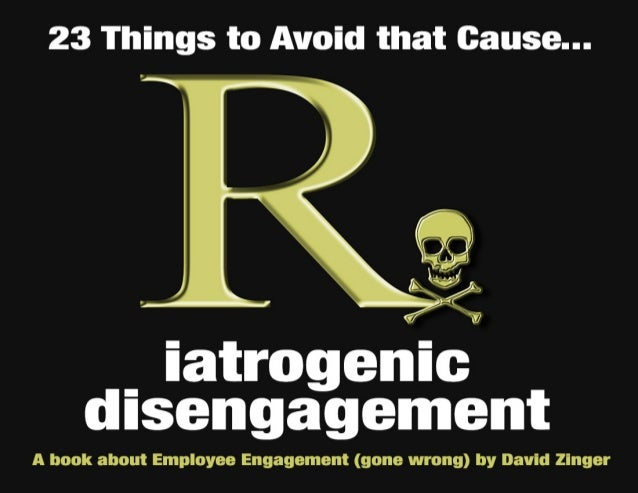 23 Things to Avoid That Cause  Iatrogenic Disengagement  Are you and your organization creating the very disengagement you...