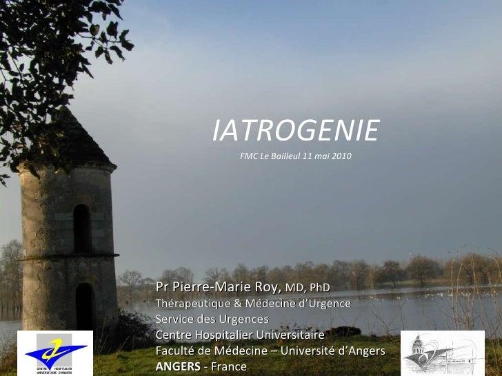 IATROGENIE FMC Le Bailleul 11 mai 2010 Pr Pierre-Marie Roy,  MD, PhD Thérapeutique & Médecine d'Urgence Service des Urgenc...