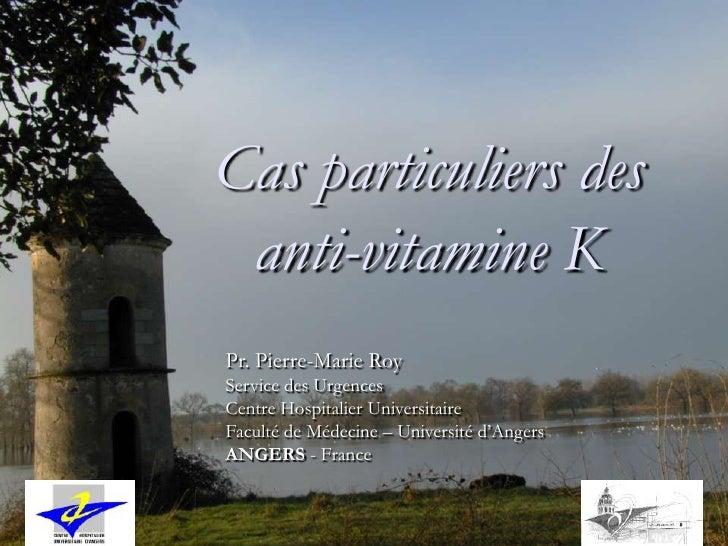 Cas particuliers des  anti-vitamine K Pr. Pierre-Marie Roy Service des Urgences Centre Hospitalier Universitaire Faculté d...