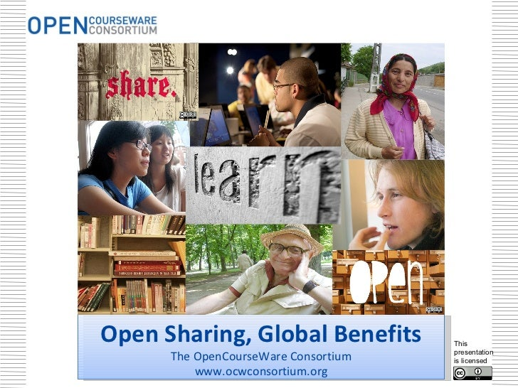 Open Sharing, Global Benefits The OpenCourseWare Consortium www.ocwconsortium.org This presentation is licensed