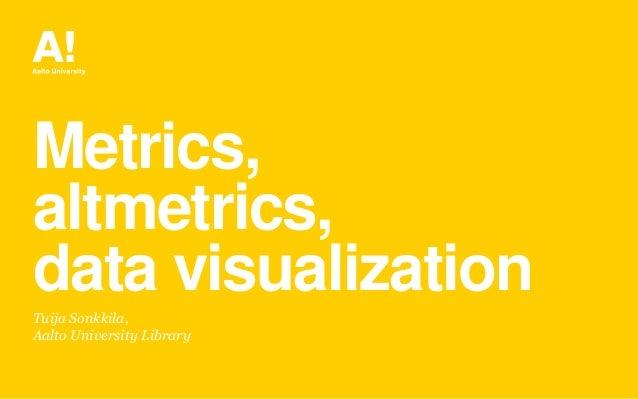 Metrics, altmetrics, data visualization Tuija Sonkkila, Aalto University Library