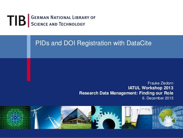 Frauke Ziedorn IATUL Workshop 2013 Research Data Management: Finding our Role 6. December 2013 PIDs and DOI Registration w...