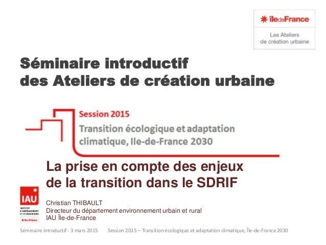 Séminaire introductif des Ateliers de création urbaine Séminaire introductif - 3 mars 2015 Session 2015 – Transition écolo...