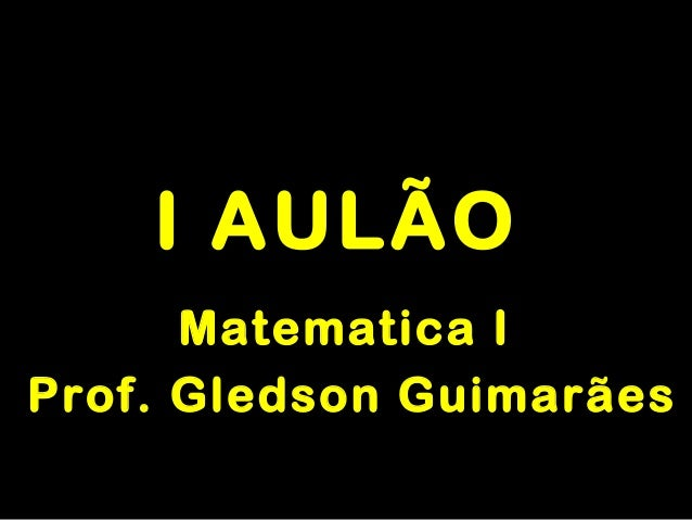 I AULÃOI AULÃO Matematica IMatematica I Prof. Gledson GuimarãesProf. Gledson Guimarães