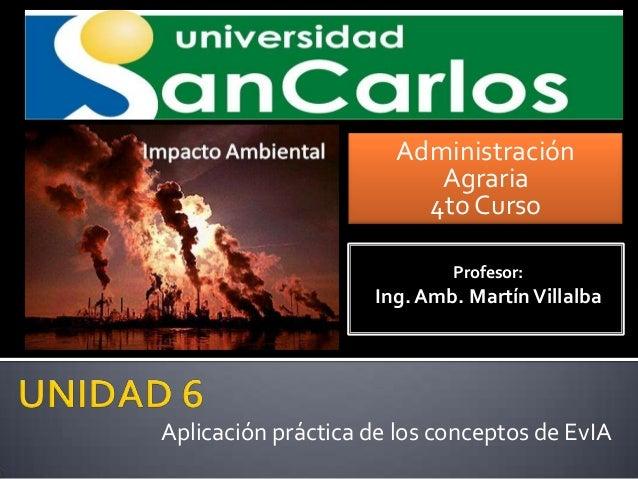 Administración Agraria 4to Curso Profesor:  Ing. Amb. Martín Villalba  Aplicación práctica de los conceptos de EvIA