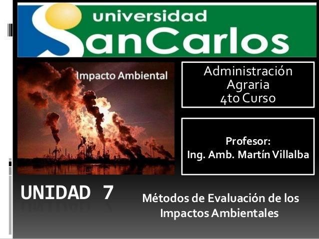 Administración Agraria 4to Curso Profesor: Ing. Amb. Martín Villalba  UNIDAD 7  Métodos de Evaluación de los Impactos Ambi...