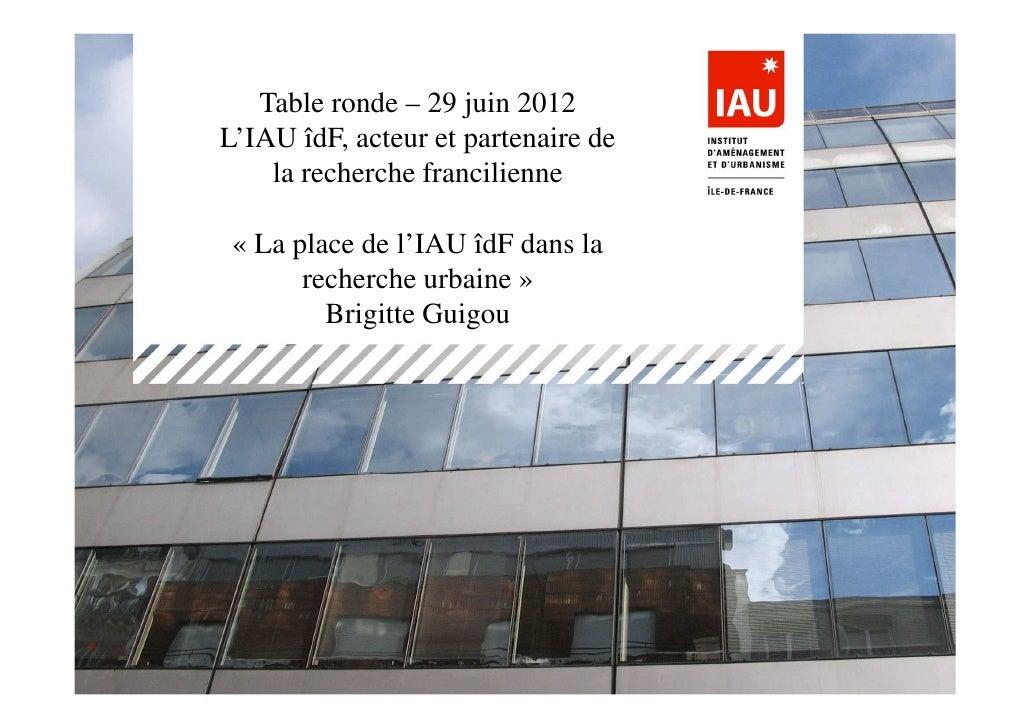 Table ronde – 29 juin 2012L'IAU îdF, acteur et partenaire de    la recherche francilienne « La place de l'IAU îdF dans la ...