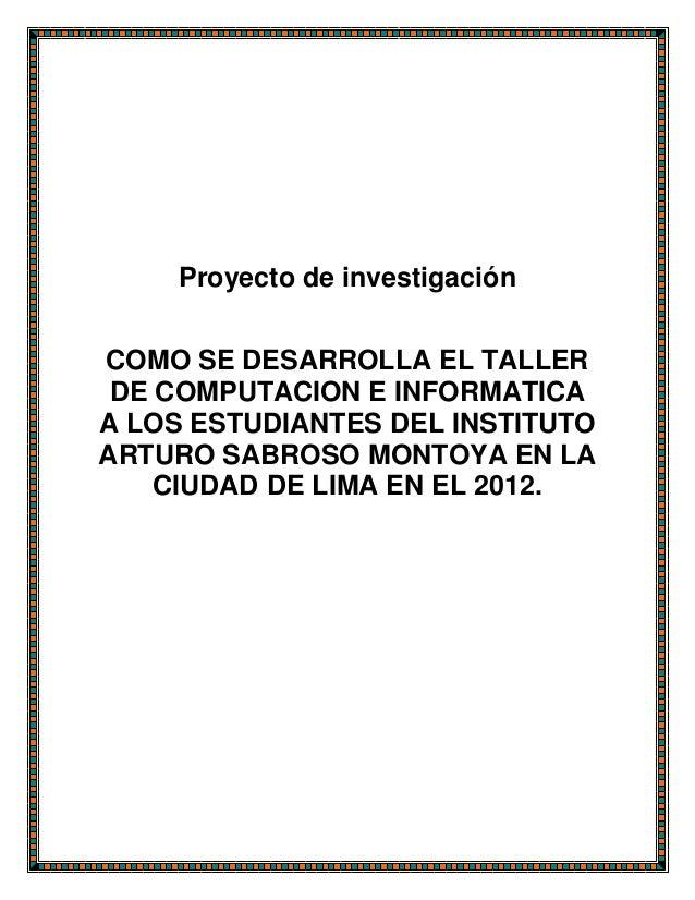 Proyecto de investigación COMO SE DESARROLLA EL TALLER DE COMPUTACION E INFORMATICA A LOS ESTUDIANTES DEL INSTITUTO ARTURO...