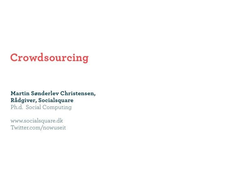 Crowdsourcing  Martin Sønderlev Christensen, Rådgiver, Socialsquare Ph.d. Social Computing  www.socialsquare.dk Twitter.co...