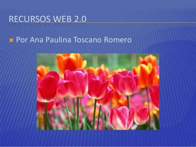 RECURSOS WEB 2.0 Por Ana Paulina Toscano Romero