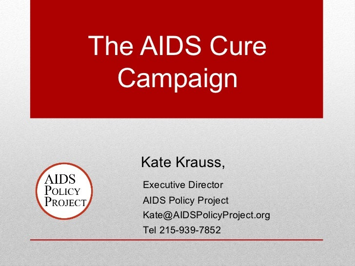 The AIDS Cure  Campaign   Kate Krauss,   Executive Director   AIDS Policy Project   Kate@AIDSPolicyProject.org   Tel 215-9...