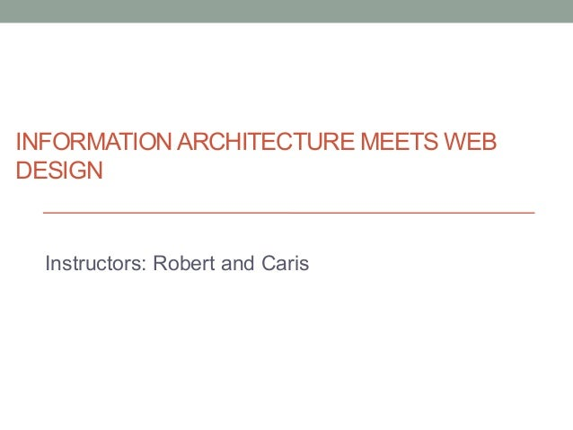 INFORMATION ARCHITECTURE MEETS WEBDESIGNInstructors: Robert and Caris