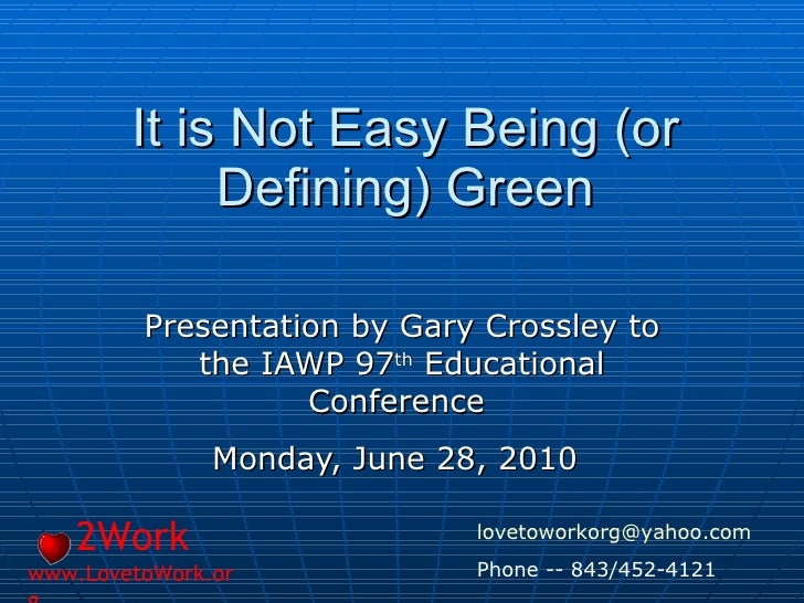 It is Not Easy Being (or Defining) Green Presentation by Gary Crossley to the IAWP 97 th  Educational Conference  Monday, ...