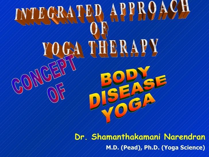 I N T E G R A T E D  A P P R O A C H O F Y O G A  T H E R A P Y Dr. Shamanthakamani Narendran M.D. (Pead), Ph.D. (Yoga Sci...
