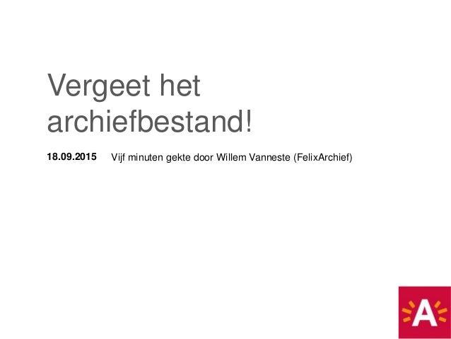 18.09.2015 Vijf minuten gekte door Willem Vanneste (FelixArchief) Vergeet het archiefbestand!