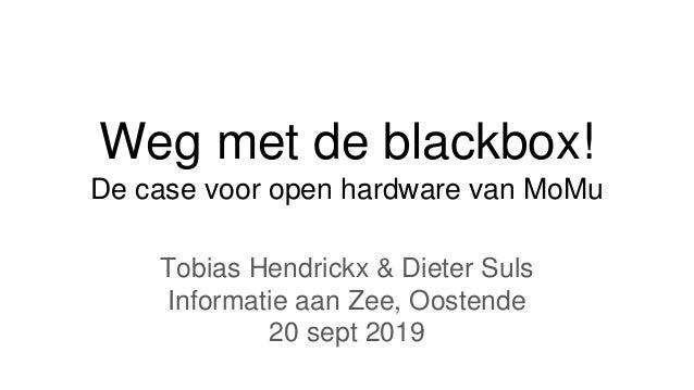 Weg met de blackbox! De case voor open hardware van MoMu Tobias Hendrickx & Dieter Suls Informatie aan Zee, Oostende 20 se...