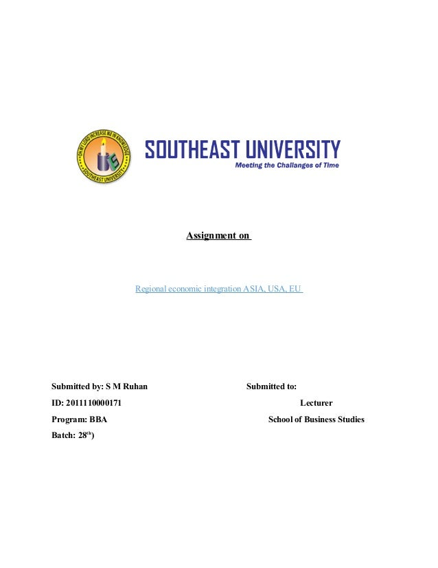Assignment on Regional economic integration ASIA, USA, EU Submitted by: S M Ruhan Submitted to: ID: 2011110000171 Lecturer...