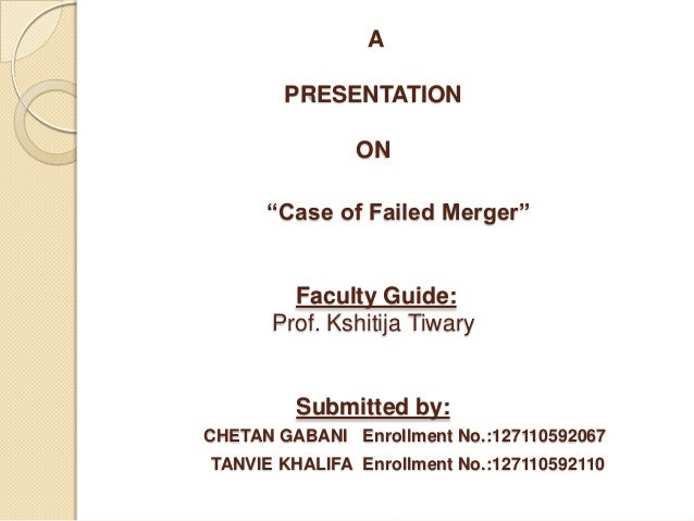 "A PRESENTATION ON ""Case of Failed Merger"" Faculty Guide: Prof. Kshitija Tiwary Submitted by: CHETAN GABANI Enrollment No.:..."