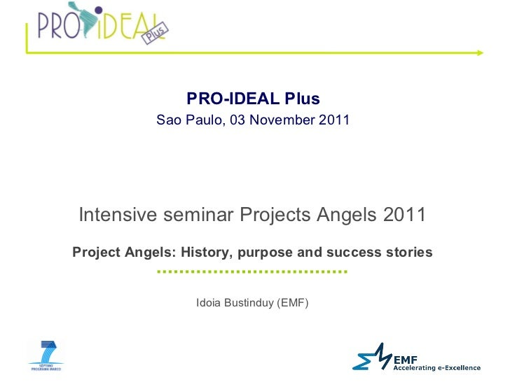Idoia Bustinduy (EMF) PRO-IDEAL Plus   Sao Paulo, 03 November 2011   Intensive seminar Projects Angels 2011 Project Angels...