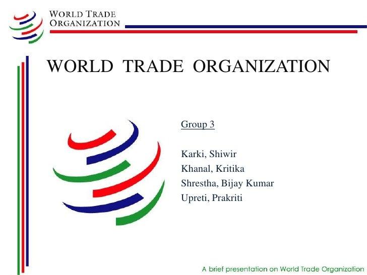 WORLD TRADE ORGANIZATION           Group 3           Karki, Shiwir           Khanal, Kritika           Shrestha, Bijay Kum...