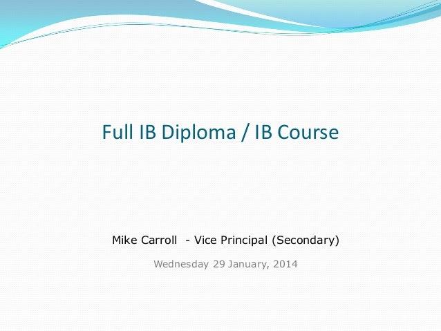 Full IB Diploma / IB Course  Mike Carroll - Vice Principal (Secondary) Wednesday 29 January, 2014