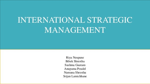 INTERNATIONAL STRATEGIC MANAGEMENT Riya Neupane Bibek Shrestha Sushma Gautam Anupama Poudel Namuna Shrestha Srijan Lamichh...