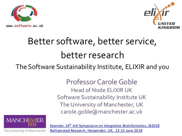 Better software, better service, better research The Software Sustainability Institute, ELIXIR and you Professor Carole Go...