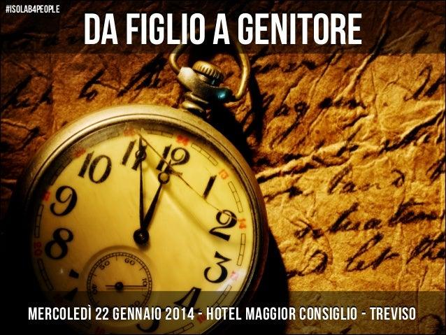 #isolab4people  da figlio a genitore Da  Mercoledì 22 gennaio 2014 - Hotel Maggior Consiglio - Treviso